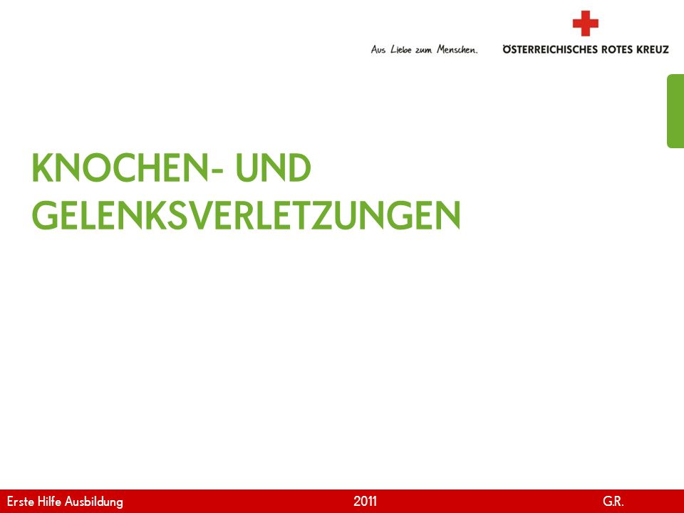 www.roteskreuz.at Version April | 2011 KNOCHEN- UND GELENKSVERLETZUNGEN Erste Hilfe Ausbildung 2011 G.R.