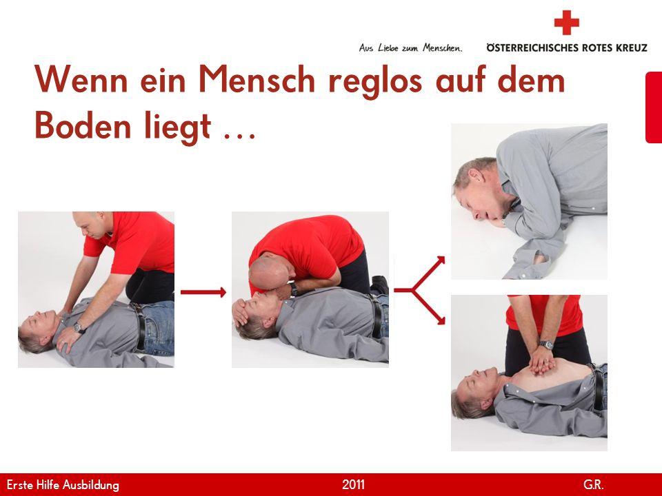 www.roteskreuz.at Version April | 2011 Wenn ein Mensch reglos auf dem Boden liegt … 31 Erste Hilfe Ausbildung 2011 G.R.