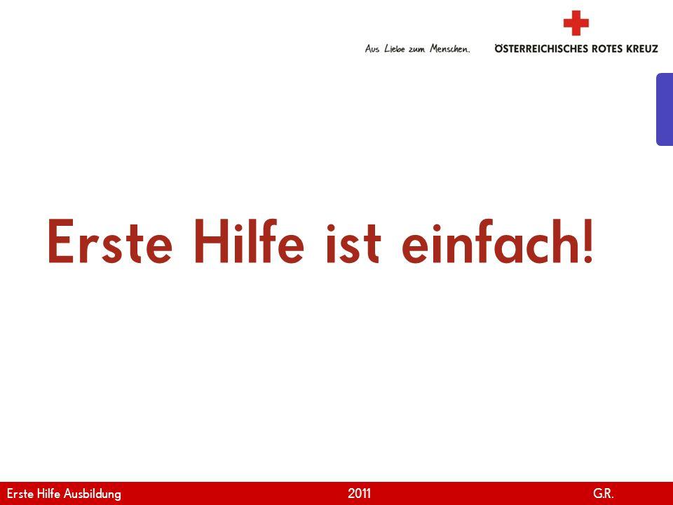 www.roteskreuz.at Version April | 2011 Erste Hilfe ist einfach! 6 Erste Hilfe Ausbildung 2011 G.R.