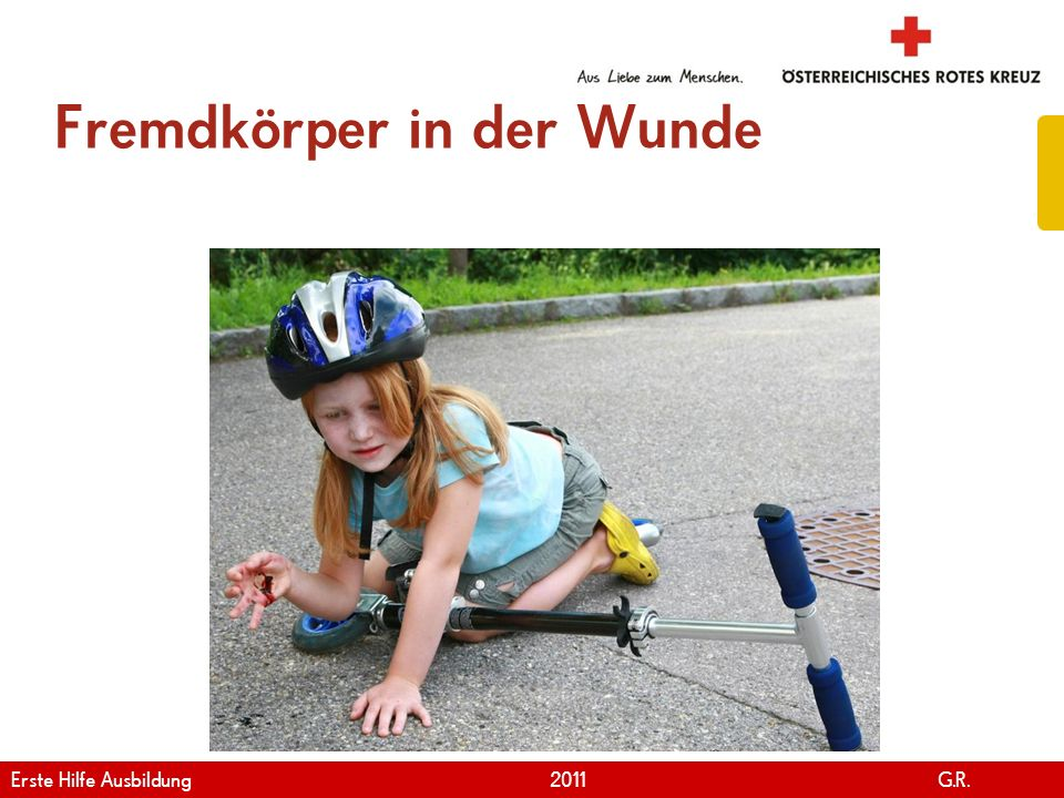 www.roteskreuz.at Version April | 2011 Fremdkörper in der Wunde 93 Erste Hilfe Ausbildung 2011 G.R.