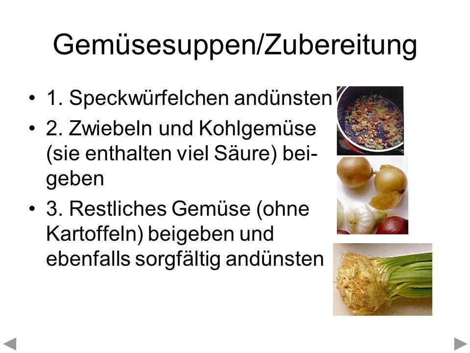 Gemüsesuppen/Zubereitung 1. Speckwürfelchen andünsten 2. Zwiebeln und Kohlgemüse (sie enthalten viel Säure) bei- geben 3. Restliches Gemüse (ohne Kart