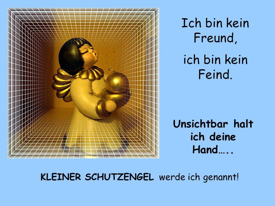 Ich bin kein Freund, ich bin kein Feind.Unsichtbar halt ich deine Hand…..