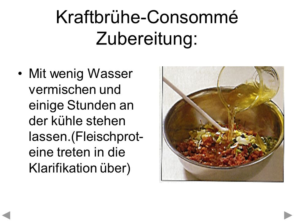 Kraftbrühe-Consommé Zubereitung: - Der Klärvorgang: Die Klärung der Kraftbrühe wird durch die Proteine des Klärfleisches und des Hühner- eiweisses bewirkt.