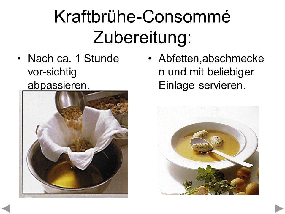 Kraftbrühe-Consommé Zubereitung: Nach ca. 1 Stunde vor-sichtig abpassieren. Abfetten,abschmecke n und mit beliebiger Einlage servieren.