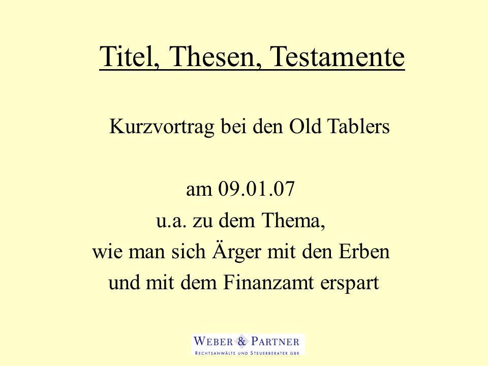 Titel, Thesen, Testamente Kurzvortrag bei den Old Tablers am 09.01.07 u.a. zu dem Thema, wie man sich Ärger mit den Erben und mit dem Finanzamt erspar