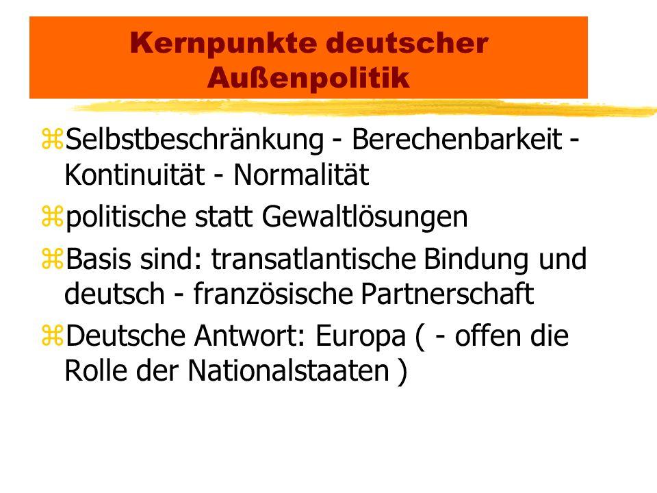 Kernpunkte deutscher Außenpolitik zSelbstbeschränkung - Berechenbarkeit - Kontinuität - Normalität zpolitische statt Gewaltlösungen zBasis sind: trans