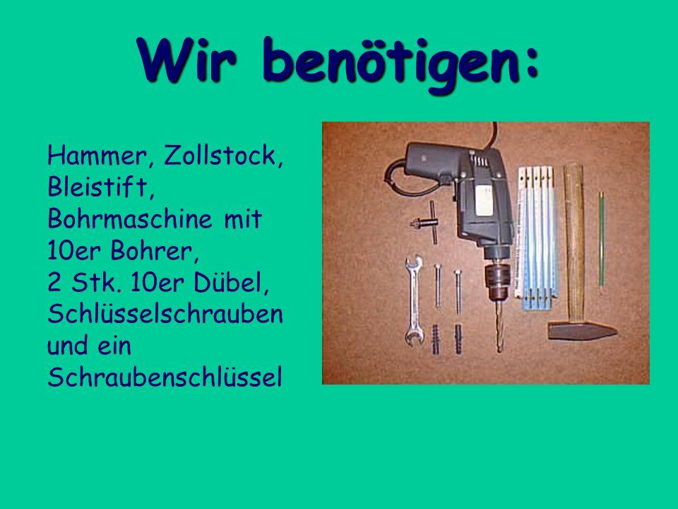 Wir benötigen: Hammer, Zollstock, Bleistift, Bohrmaschine mit 10er Bohrer, 2 Stk. 10er Dübel, Schlüsselschrauben und ein Schraubenschlüssel