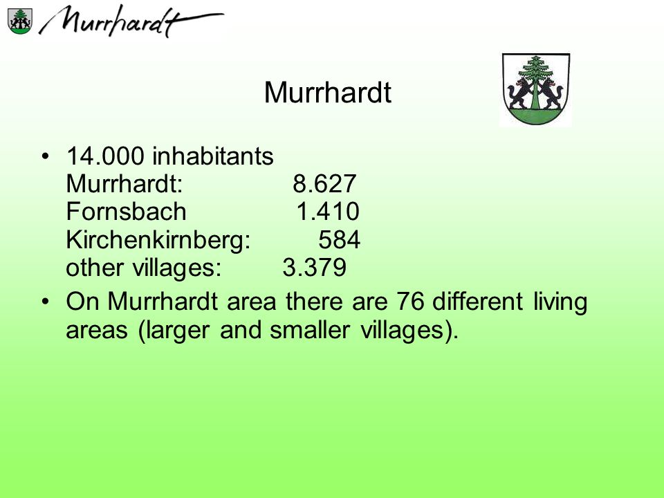 Murrhardt 14.000 inhabitants Murrhardt: 8.627 Fornsbach 1.410 Kirchenkirnberg: 584 other villages: 3.379 On Murrhardt area there are 76 different livi