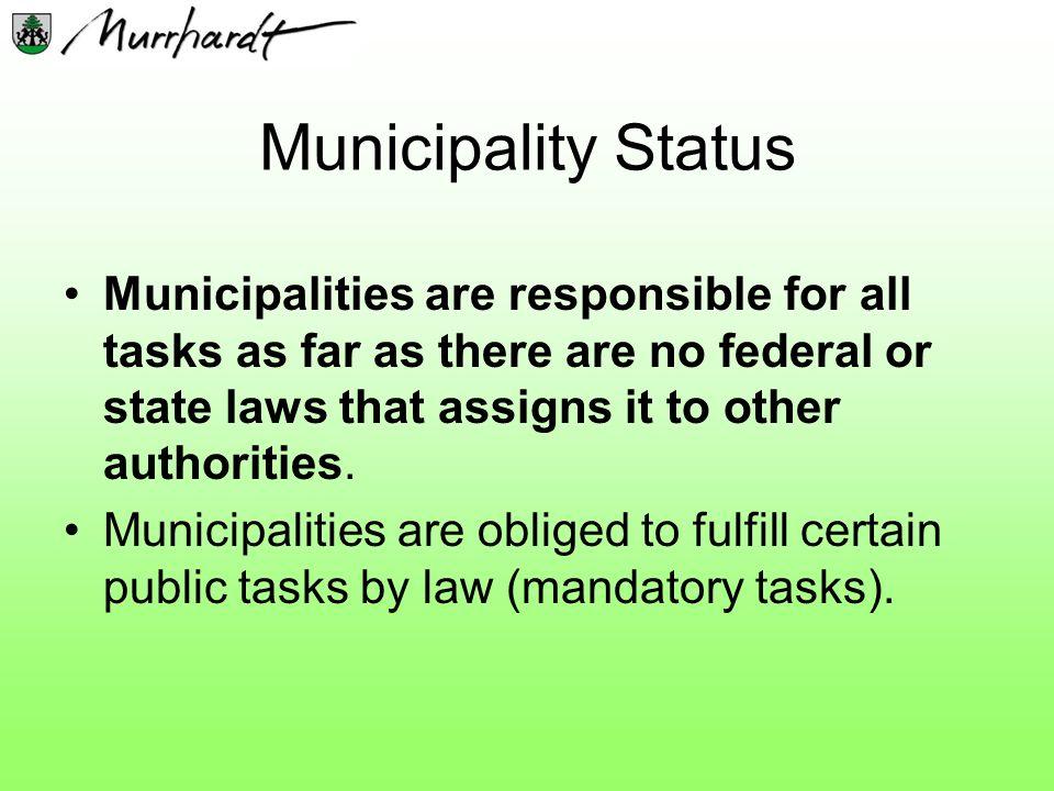 Municipality Status Municipalities are responsible for all tasks as far as there are no federal or state laws that assigns it to other authorities.