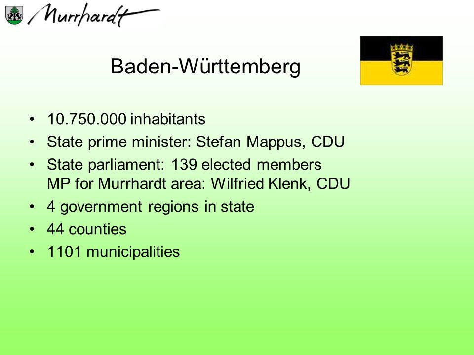 Baden-Württemberg 10.750.000 inhabitants State prime minister: Stefan Mappus, CDU State parliament: 139 elected members MP for Murrhardt area: Wilfried Klenk, CDU 4 government regions in state 44 counties 1101 municipalities