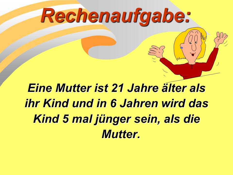 Rechenaufgabe: Eine Mutter ist 21 Jahre älter als ihr Kind und in 6 Jahren wird das Kind 5 mal jünger sein, als die Mutter.