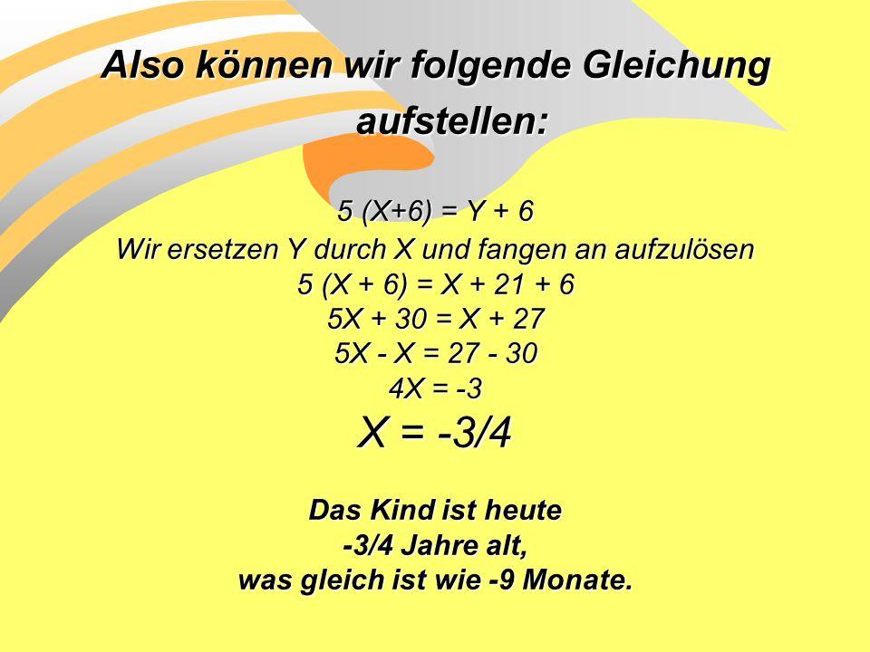Also können wir folgende Gleichung aufstellen: 5 (X+6) = Y + 6 Wir ersetzen Y durch X und fangen an aufzulösen 5 (X + 6) = X + 21 + 6 5X + 30 = X + 27 5X - X = 27 - 30 4X = -3 X = -3/4 Das Kind ist heute -3/4 Jahre alt, was gleich ist wie -9 Monate.