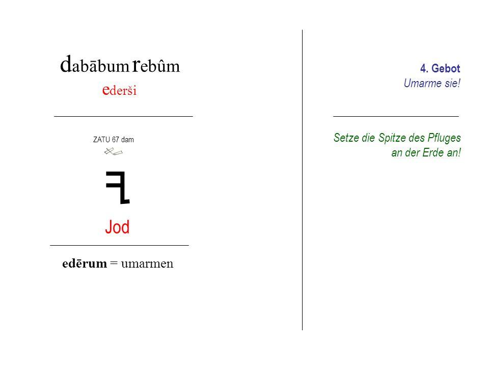 d abābum h amšum k uppaša limad Kaph Lamed kuppum = Wasserquelle lamādum = lernen, erfahren ZATU 456 sila3 ZATU 435 ru Lass die (Kniestiel)Hacke einsinken.