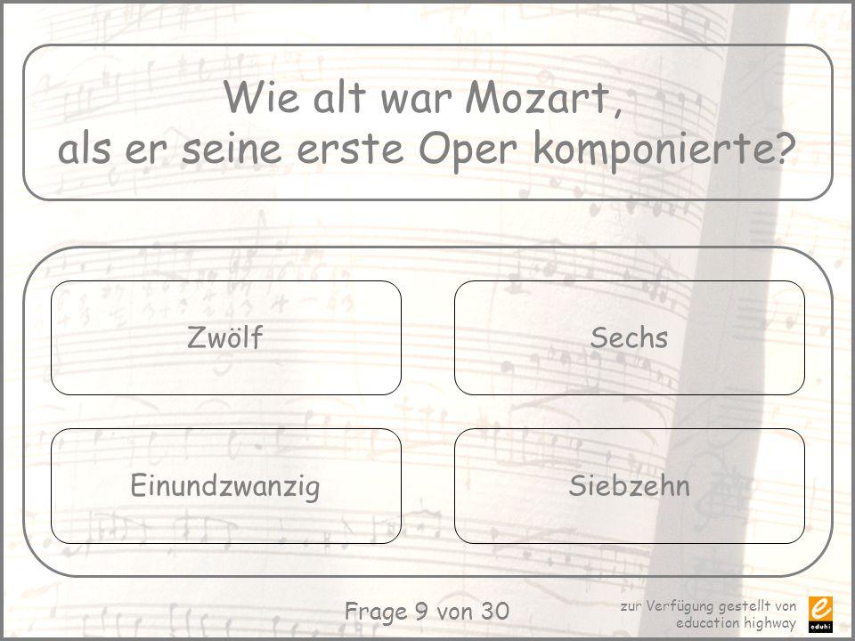 zur Verfügung gestellt von education highway Frage 9 von 30 Wie alt war Mozart, als er seine erste Oper komponierte? Zwölf Einundzwanzig Sechs Siebzeh