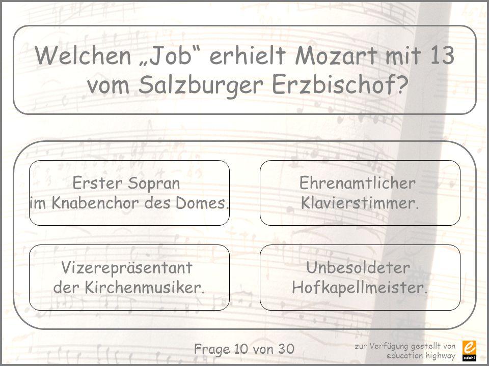 zur Verfügung gestellt von education highway Frage 10 von 30 Welchen Job erhielt Mozart mit 13 vom Salzburger Erzbischof? Erster Sopran im Knabenchor