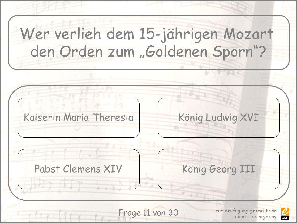 zur Verfügung gestellt von education highway Frage 11 von 30 Wer verlieh dem 15-jährigen Mozart den Orden zum Goldenen Sporn? Kaiserin Maria Theresia