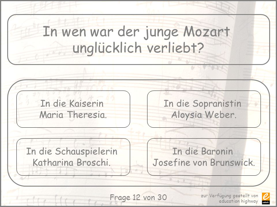 zur Verfügung gestellt von education highway Frage 12 von 30 In wen war der junge Mozart unglücklich verliebt? In die Kaiserin Maria Theresia. In die