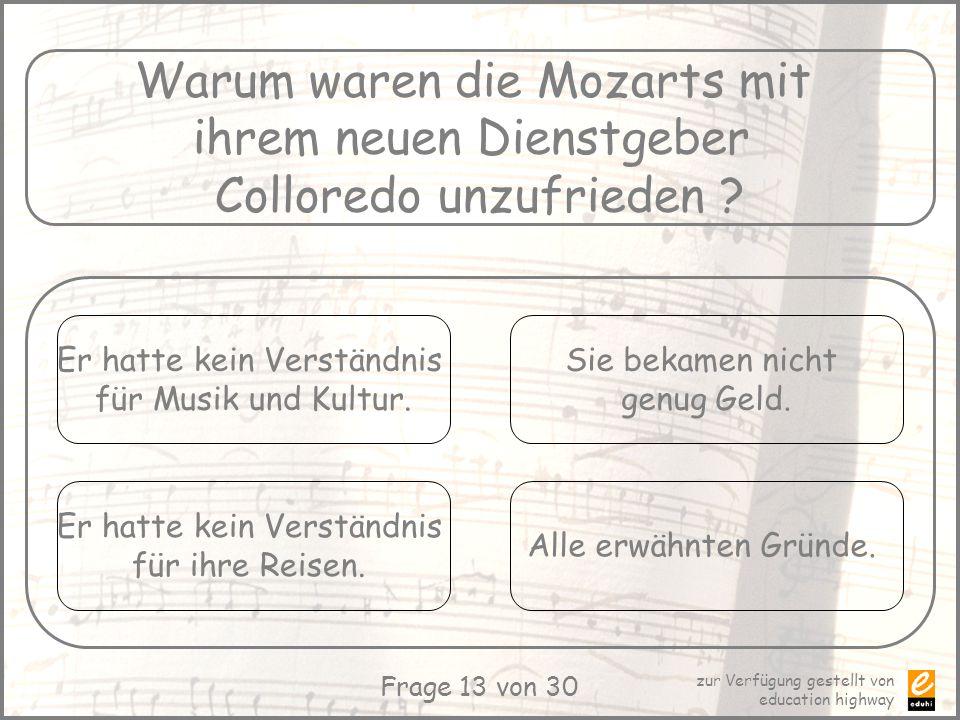 zur Verfügung gestellt von education highway Frage 13 von 30 Warum waren die Mozarts mit ihrem neuen Dienstgeber Colloredo unzufrieden ? Er hatte kein