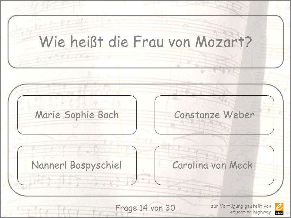 zur Verfügung gestellt von education highway Frage 14 von 30 Wie heißt die Frau von Mozart? Marie Sophie Bach Nannerl Bospyschiel Constanze Weber Caro