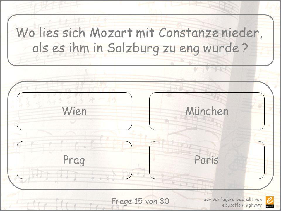 zur Verfügung gestellt von education highway Frage 15 von 30 Wo lies sich Mozart mit Constanze nieder, als es ihm in Salzburg zu eng wurde ? Wien Prag