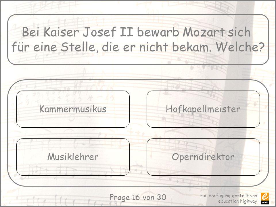 zur Verfügung gestellt von education highway Frage 16 von 30 Bei Kaiser Josef II bewarb Mozart sich für eine Stelle, die er nicht bekam. Welche? Kamme