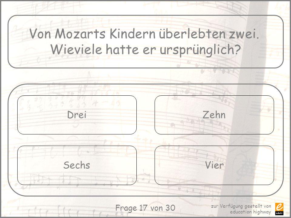 zur Verfügung gestellt von education highway Frage 17 von 30 Von Mozarts Kindern überlebten zwei. Wieviele hatte er ursprünglich? Drei Sechs Zehn Vier