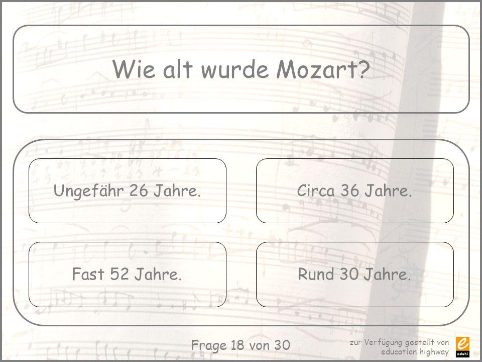 zur Verfügung gestellt von education highway Frage 18 von 30 Wie alt wurde Mozart? Ungefähr 26 Jahre. Fast 52 Jahre. Circa 36 Jahre. Rund 30 Jahre.