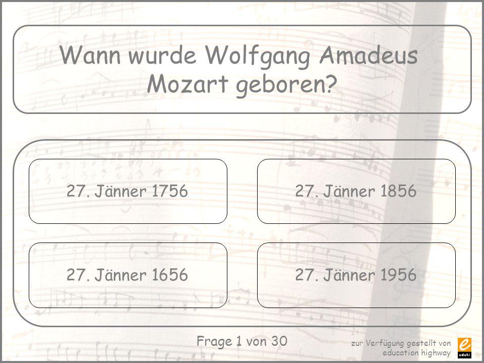 zur Verfügung gestellt von education highway Frage 1 von 30 Wann wurde Wolfgang Amadeus Mozart geboren? 27. Jänner 1756 27. Jänner 1656 27. Jänner 185