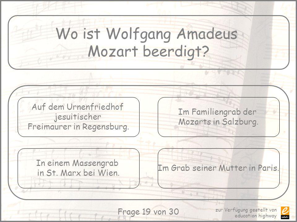 zur Verfügung gestellt von education highway Frage 19 von 30 Wo ist Wolfgang Amadeus Mozart beerdigt? Auf dem Urnenfriedhof jesuitischer Freimaurer in