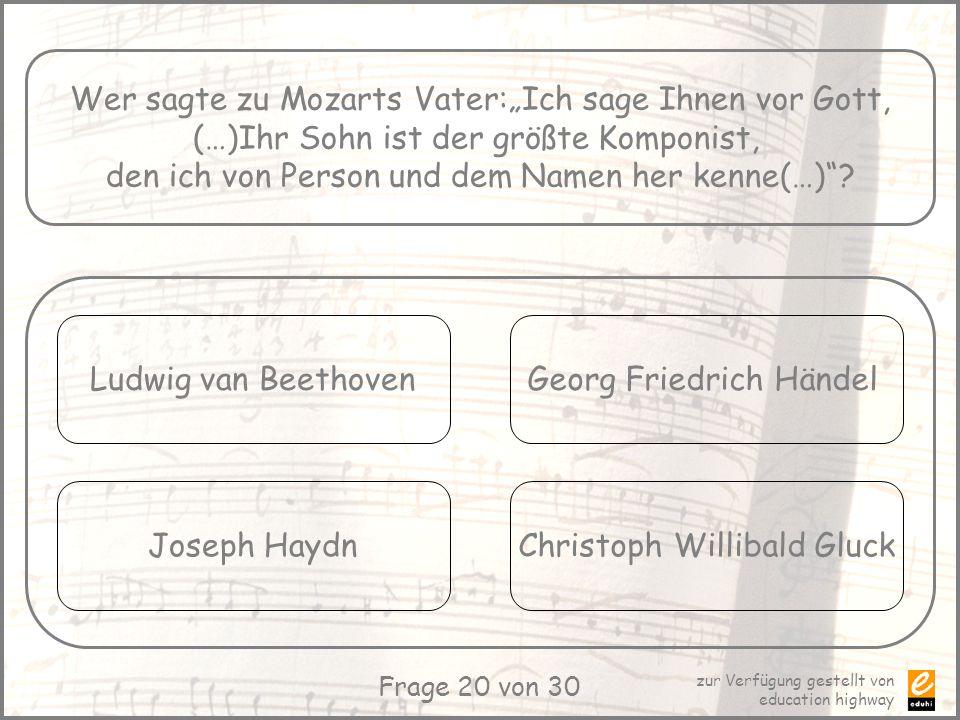 zur Verfügung gestellt von education highway Frage 20 von 30 Wer sagte zu Mozarts Vater:Ich sage Ihnen vor Gott, (…)Ihr Sohn ist der größte Komponist,