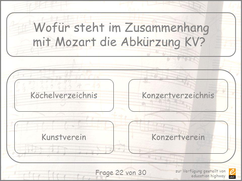 zur Verfügung gestellt von education highway Frage 22 von 30 Wofür steht im Zusammenhang mit Mozart die Abkürzung KV? Köchelverzeichnis Kunstverein Ko