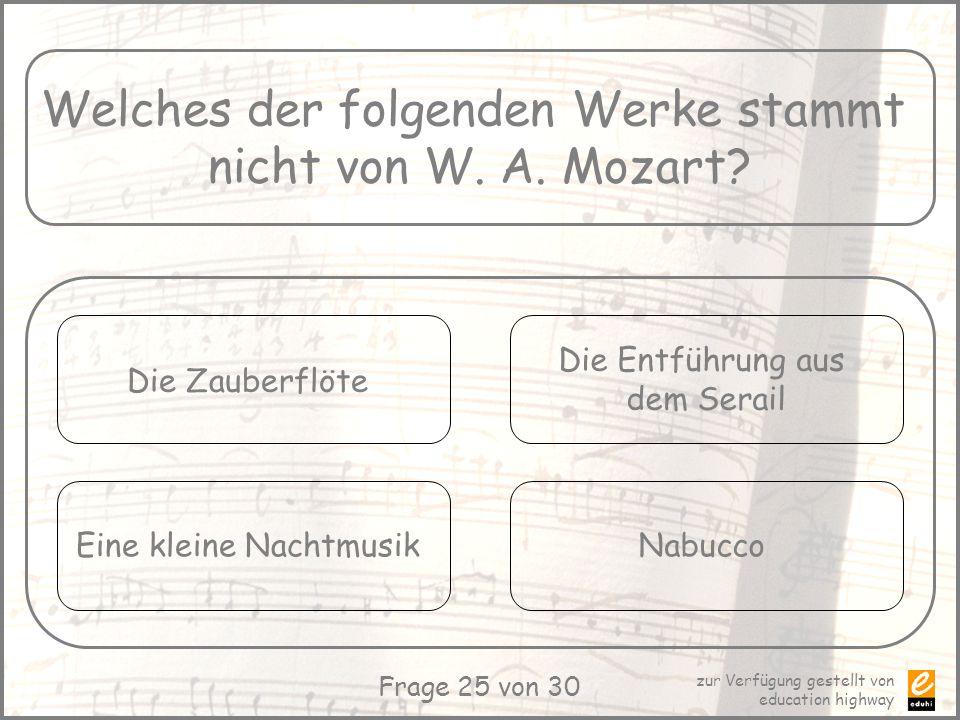 zur Verfügung gestellt von education highway Frage 25 von 30 Welches der folgenden Werke stammt nicht von W. A. Mozart? Die Zauberflöte Eine kleine Na