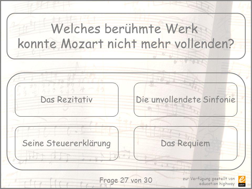 zur Verfügung gestellt von education highway Frage 27 von 30 Welches berühmte Werk konnte Mozart nicht mehr vollenden? Das Rezitativ Seine Steuererklä