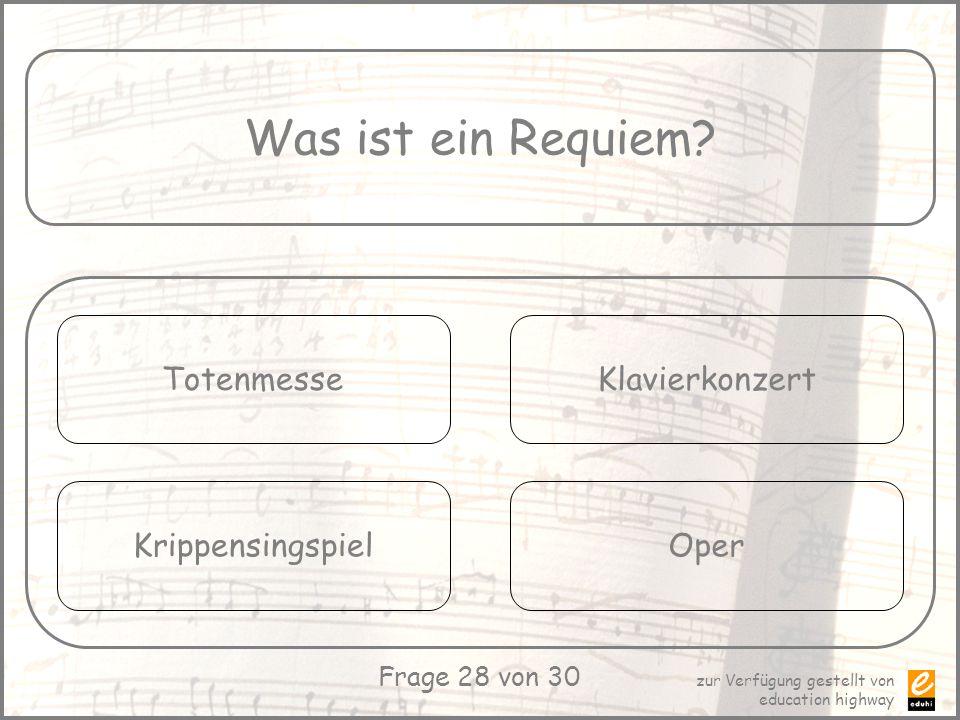 zur Verfügung gestellt von education highway Frage 28 von 30 Was ist ein Requiem? Totenmesse Krippensingspiel Klavierkonzert Oper