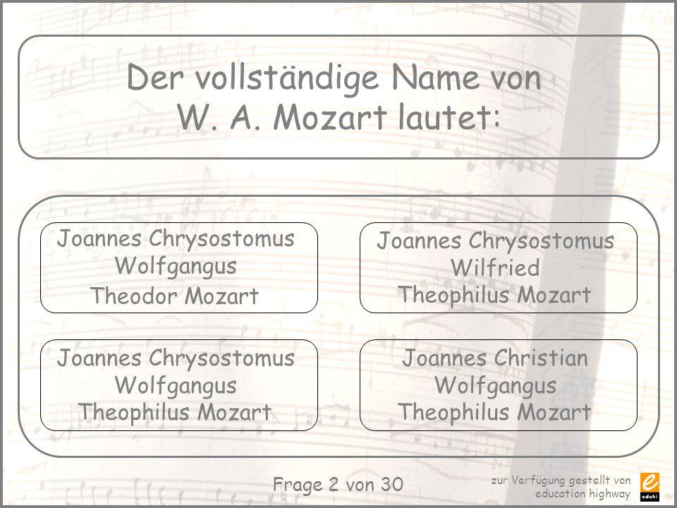 zur Verfügung gestellt von education highway Frage 2 von 30 Der vollständige Name von W. A. Mozart lautet: Joannes Chrysostomus Wolfgangus Theodor Moz