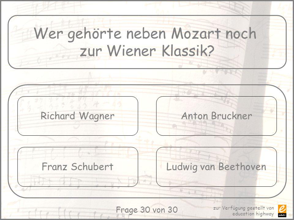 zur Verfügung gestellt von education highway Frage 30 von 30 Wer gehörte neben Mozart noch zur Wiener Klassik? Richard Wagner Franz Schubert Anton Bru