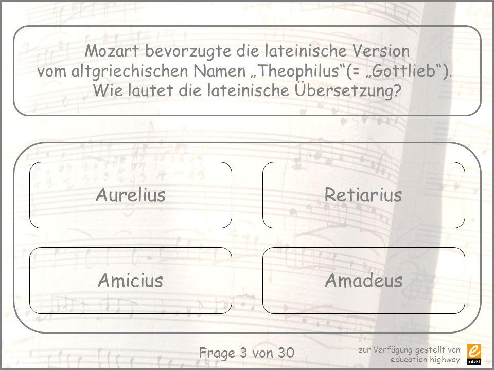 zur Verfügung gestellt von education highway Frage 3 von 30 Mozart bevorzugte die lateinische Version vom altgriechischen Namen Theophilus(= Gottlieb)
