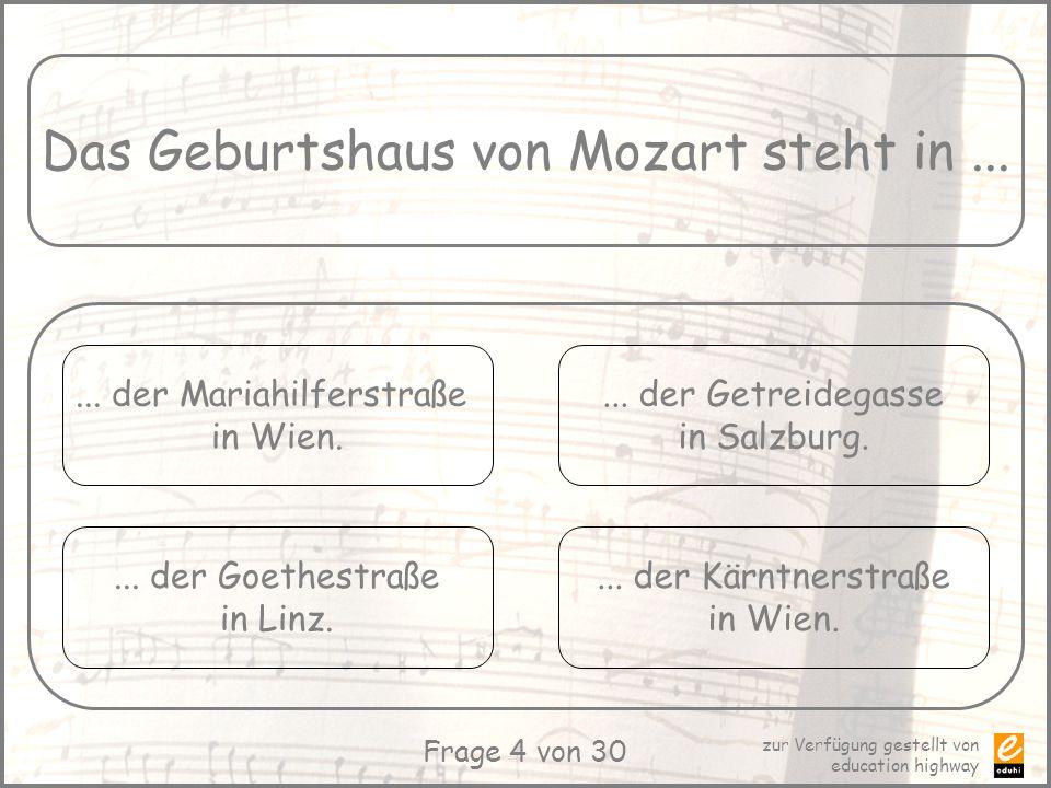 zur Verfügung gestellt von education highway Frage 4 von 30 Das Geburtshaus von Mozart steht in...... der Mariahilferstraße in Wien.... der Goethestra