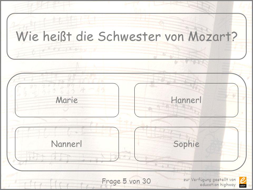 zur Verfügung gestellt von education highway Frage 5 von 30 Wie heißt die Schwester von Mozart? Marie Nannerl Hannerl Sophie