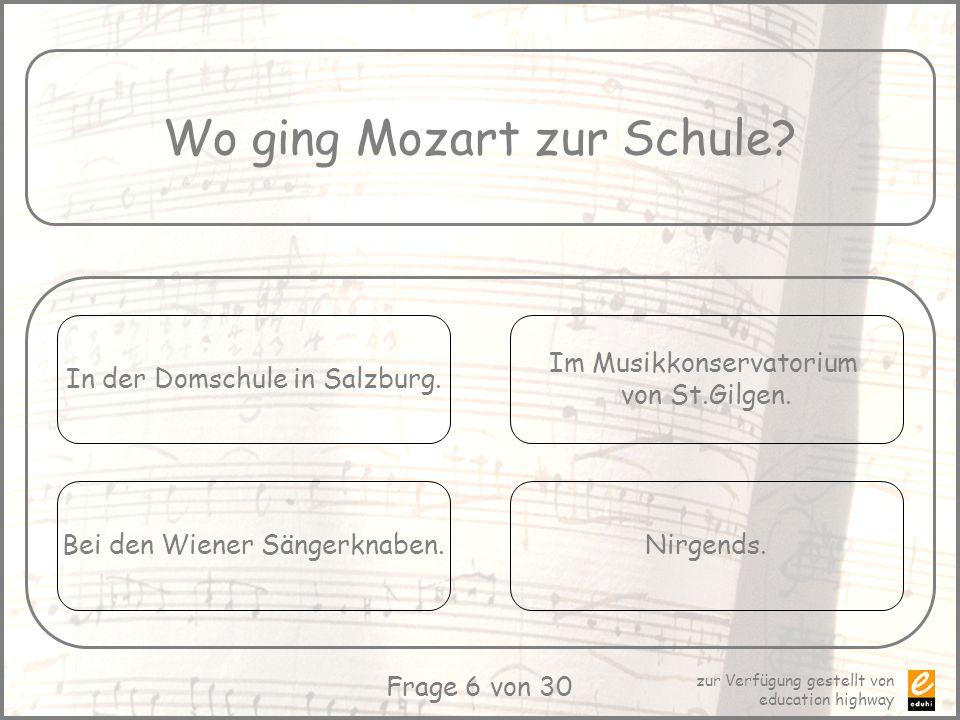 zur Verfügung gestellt von education highway Frage 6 von 30 Wo ging Mozart zur Schule? In der Domschule in Salzburg. Bei den Wiener Sängerknaben. Im M
