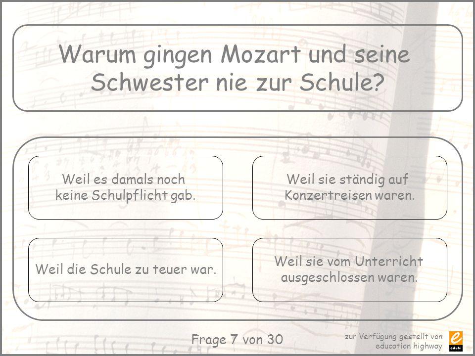 zur Verfügung gestellt von education highway Frage 7 von 30 Warum gingen Mozart und seine Schwester nie zur Schule? Weil es damals noch keine Schulpfl