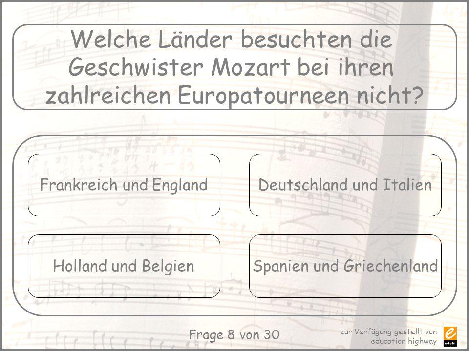 zur Verfügung gestellt von education highway Frage 8 von 30 Welche Länder besuchten die Geschwister Mozart bei ihren zahlreichen Europatourneen nicht?
