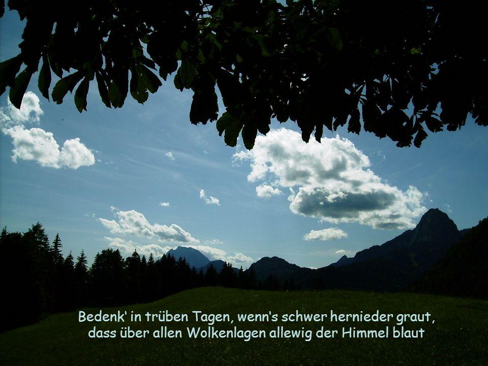 Bedenk in trüben Tagen, wenns schwer hernieder graut, dass über allen Wolkenlagen allewig der Himmel blaut