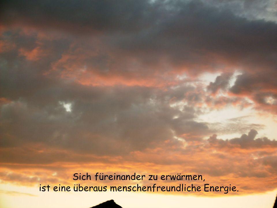 Sich füreinander zu erwärmen, ist eine überaus menschenfreundliche Energie.