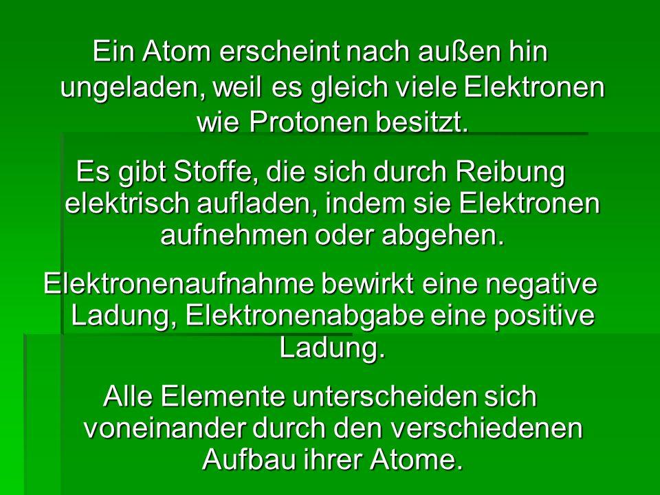 Ein Atom erscheint nach außen hin ungeladen, weil es gleich viele Elektronen wie Protonen besitzt. Es gibt Stoffe, die sich durch Reibung elektrisch a