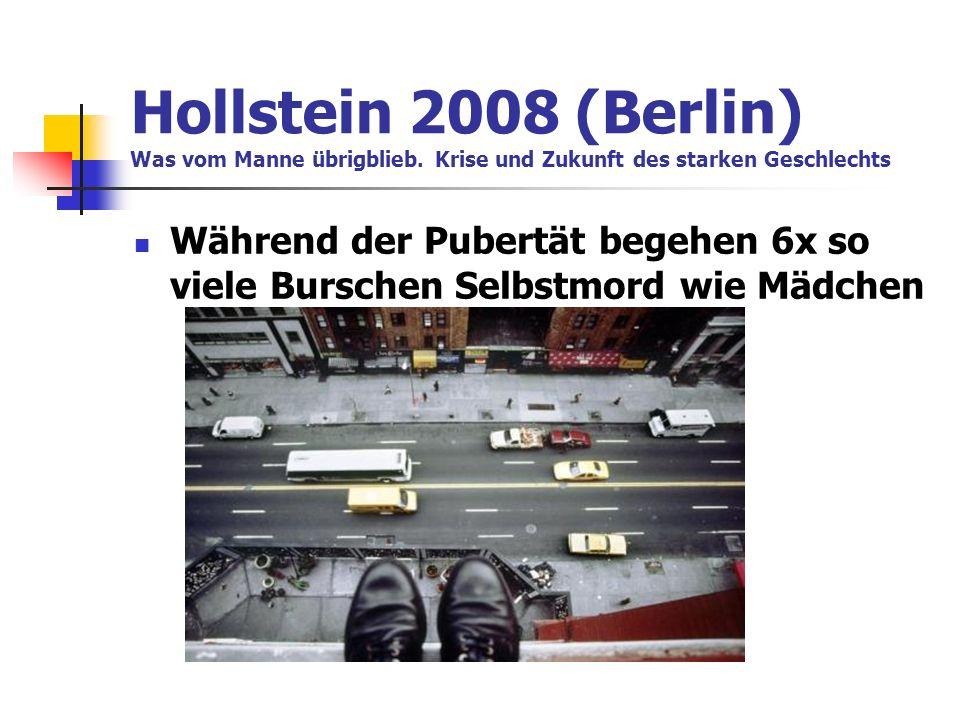 Hollstein 2008 (Berlin) Was vom Manne übrigblieb. Krise und Zukunft des starken Geschlechts Während der Pubertät begehen 6x so viele Burschen Selbstmo