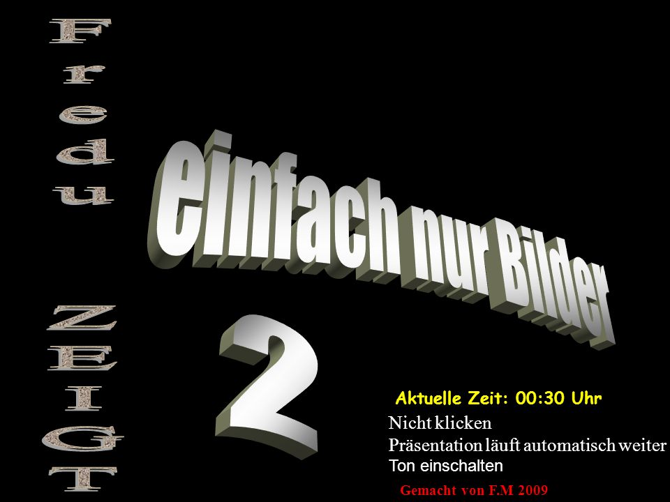 Aktuelle Zeit: 00:32 Uhr Nicht klicken Präsentation läuft automatisch weiter Ton einschalten Gemacht von F.M 2009