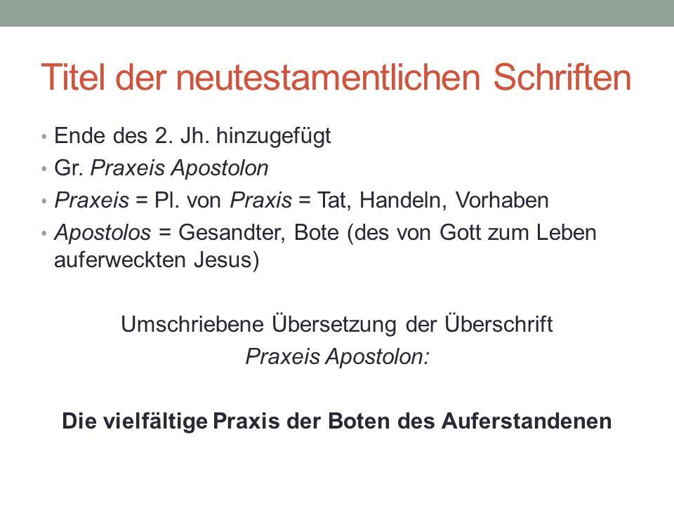 Titel der neutestamentlichen Schriften Ende des 2. Jh. hinzugefügt Gr. Praxeis Apostolon Praxeis = Pl. von Praxis = Tat, Handeln, Vorhaben Apostolos =