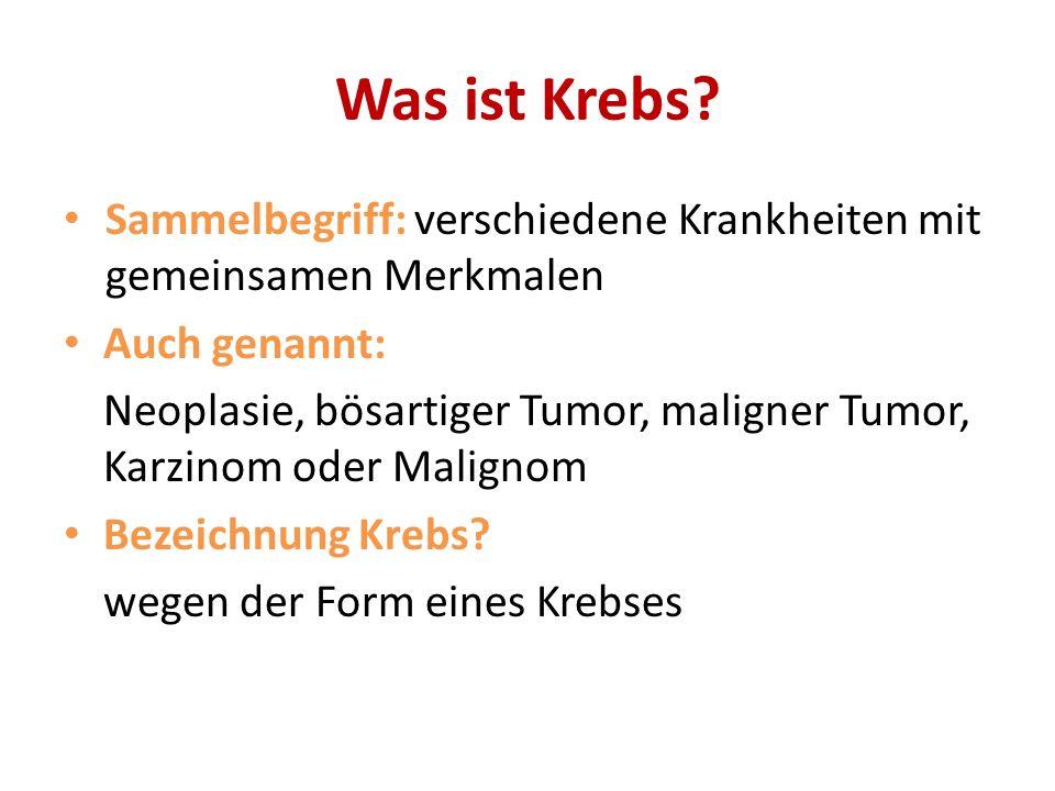 Was ist Krebs? Sammelbegriff: verschiedene Krankheiten mit gemeinsamen Merkmalen Auch genannt: Neoplasie, bösartiger Tumor, maligner Tumor, Karzinom o