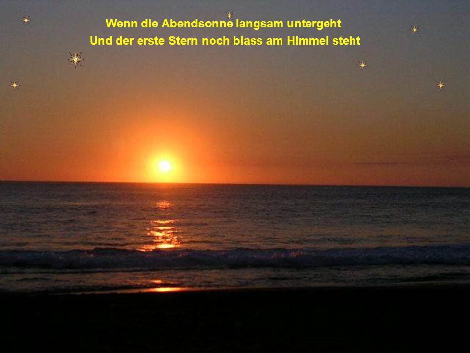 Wenn die Abendsonne langsam untergeht Und der erste Stern noch blass am Himmel steht